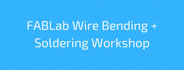 FABLab Wire Bending + Soldering Workshop